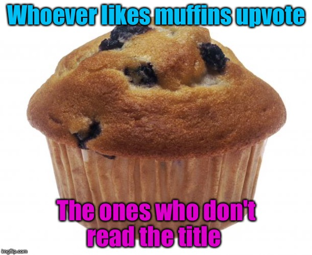 if you want me to forgive you then UPVOTE THE MUFFIN!!! | Whoever likes muffins upvote The ones who don't read the title | image tagged in popular opinion muffin,funny memes,memefams | made w/ Imgflip meme maker