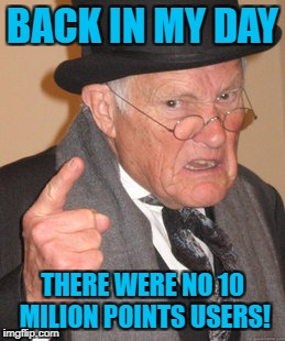Back In My Day Meme | BACK IN MY DAY THERE WERE NO 10 MILION POINTS USERS! | image tagged in memes,back in my day | made w/ Imgflip meme maker