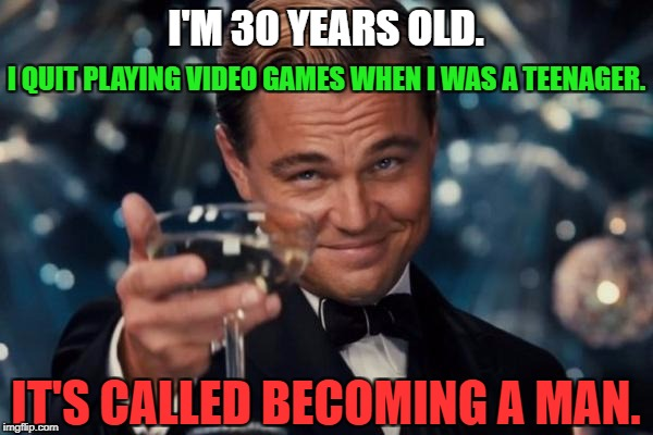 Leonardo Dicaprio Cheers Meme | I'M 30 YEARS OLD. I QUIT PLAYING VIDEO GAMES WHEN I WAS A TEENAGER. IT'S CALLED BECOMING A MAN. | image tagged in memes,leonardo dicaprio cheers | made w/ Imgflip meme maker