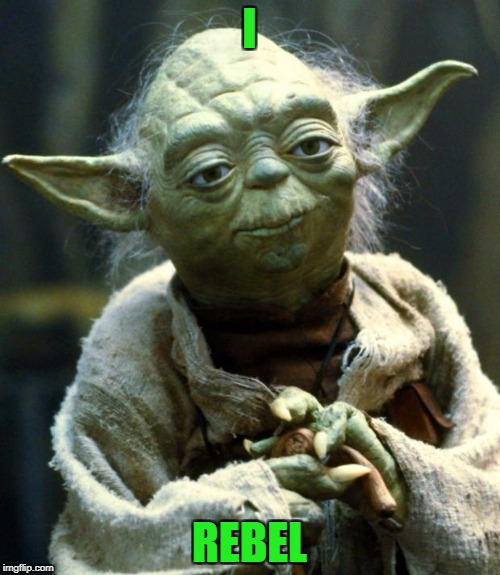 Star Wars Yoda Meme | I REBEL | image tagged in memes,star wars yoda | made w/ Imgflip meme maker