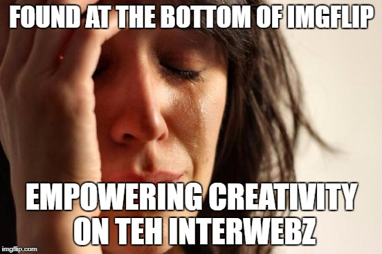 #Spelling | FOUND AT THE BOTTOM OF IMGFLIP EMPOWERING CREATIVITY ON TEH INTERWEBZ | image tagged in memes,first world problems | made w/ Imgflip meme maker
