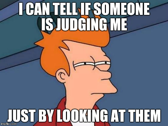 Futurama Fry Meme | I CAN TELL IF SOMEONE IS JUDGING ME JUST BY LOOKING AT THEM | image tagged in memes,futurama fry | made w/ Imgflip meme maker