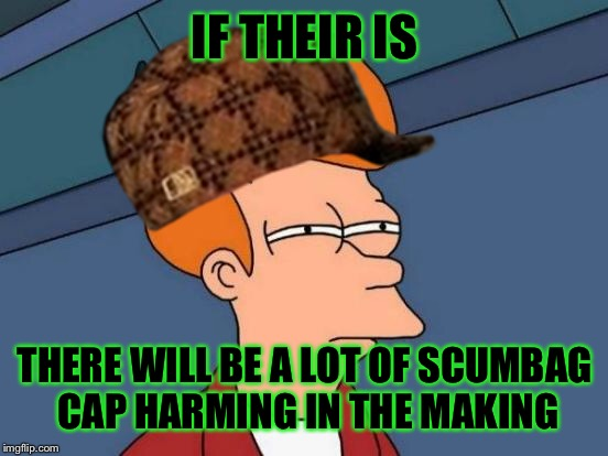 Futurama Fry Meme | IF THEIR IS THERE WILL BE A LOT OF SCUMBAG CAP HARMING IN THE MAKING | image tagged in memes,futurama fry,scumbag | made w/ Imgflip meme maker