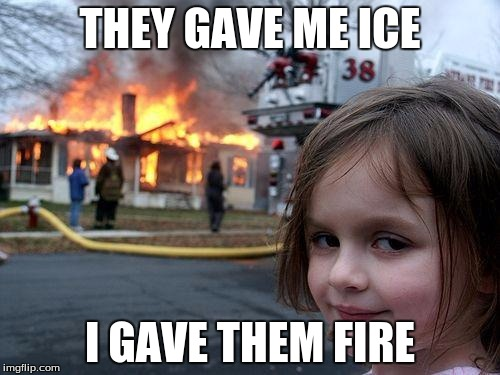 Disaster Girl Meme | THEY GAVE ME ICE I GAVE THEM FIRE | image tagged in memes,disaster girl | made w/ Imgflip meme maker
