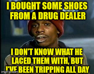Drug dealers should stay drug dealers. Well, they shouldn't be drug dealers in the first place anyway . . . | I BOUGHT SOME SHOES FROM A DRUG DEALER I DON'T KNOW WHAT HE LACED THEM WITH, BUT I'VE BEEN TRIPPING ALL DAY | image tagged in memes,yall got any more of,drug dealer,laced,tripping,shoes | made w/ Imgflip meme maker