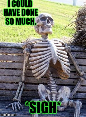 Waiting Skeleton Meme | I COULD HAVE DONE SO MUCH. *SIGH* | image tagged in memes,waiting skeleton | made w/ Imgflip meme maker