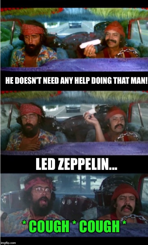 Cheech And Chong Zeppelin  | HE DOESN'T NEED ANY HELP DOING THAT MAN! LED ZEPPELIN... * COUGH * COUGH * | image tagged in cheech and chong zeppelin | made w/ Imgflip meme maker