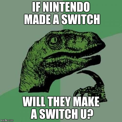 Possibly... Most likely with a different name | IF NINTENDO MADE A SWITCH WILL THEY MAKE A SWITCH U? | image tagged in memes,philosoraptor,nintendo switch | made w/ Imgflip meme maker