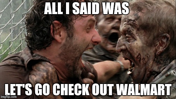 GOING PLACES | ALL I SAID WAS LET'S GO CHECK OUT WALMART | image tagged in the walking dead screaming,memes,funny,walmart | made w/ Imgflip meme maker