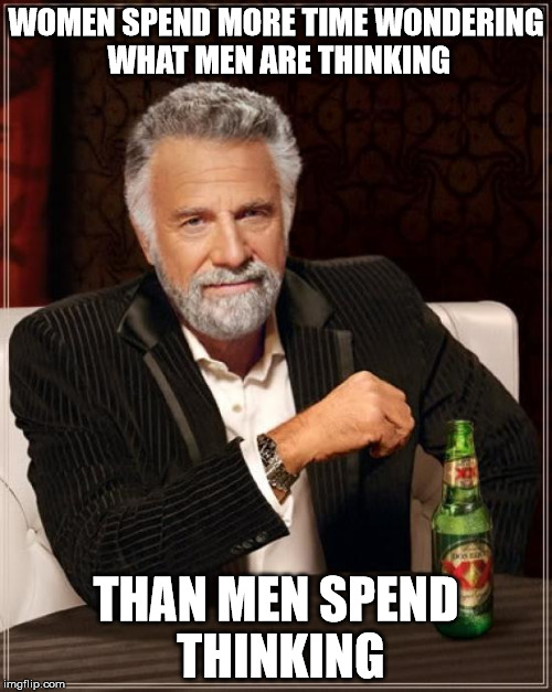 Its true | WOMEN SPEND MORE TIME WONDERING WHAT MEN ARE THINKING THAN MEN SPEND THINKING | image tagged in memes,the most interesting man in the world,women,men,thinking,wondering | made w/ Imgflip meme maker