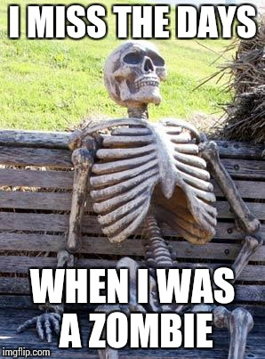 Waiting Skeleton Meme | I MISS THE DAYS WHEN I WAS A ZOMBIE | image tagged in memes,waiting skeleton | made w/ Imgflip meme maker