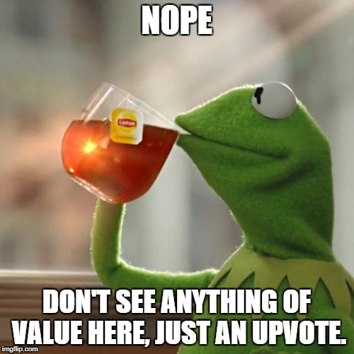 But Thats None Of My Business Meme | NOPE DON'T SEE ANYTHING OF VALUE HERE, JUST AN UPVOTE. | image tagged in memes,but thats none of my business,kermit the frog | made w/ Imgflip meme maker