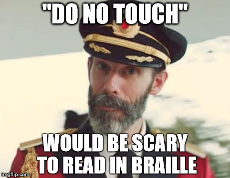 "How Unsettling  | ""DO NO TOUCH"" WOULD BE SCARY TO READ IN BRAILLE 