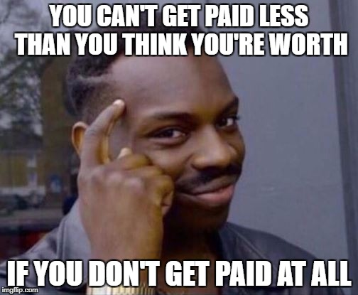 Smart Guy | YOU CAN'T GET PAID LESS THAN YOU THINK YOU'RE WORTH IF YOU DON'T GET PAID AT ALL | image tagged in smart guy | made w/ Imgflip meme maker