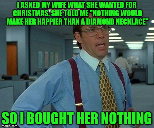 "Ooooooooh . . . might've been a mistake there . . . | I ASKED MY WIFE WHAT SHE WANTED FOR CHRISTMAS. SHE TOLD ME ""NOTHING WOULD MAKE HER HAPPIER THAN A DIAMOND NECKLACE"" SO I BOUGHT HER NOTHING 