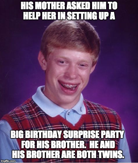 Bad Luck Brian Meme | HIS MOTHER ASKED HIM TO HELP HER IN SETTING UP A BIG BIRTHDAY SURPRISE PARTY FOR HIS BROTHER.  HE AND HIS BROTHER ARE BOTH TWINS. | image tagged in memes,bad luck brian | made w/ Imgflip meme maker