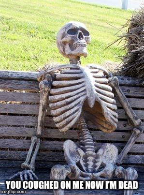 Waiting Skeleton Meme | YOU COUGHED ON ME NOW I'M DEAD | image tagged in memes,waiting skeleton | made w/ Imgflip meme maker