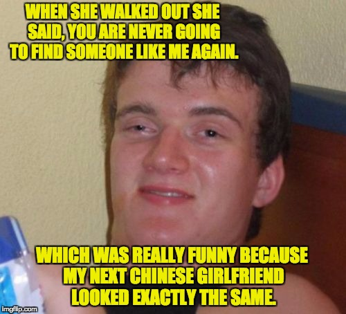 10 Guy Meme | WHEN SHE WALKED OUT SHE SAID, YOU ARE NEVER GOING TO FIND SOMEONE LIKE ME AGAIN. WHICH WAS REALLY FUNNY BECAUSE MY NEXT CHINESE GIRLFRIEND L | image tagged in memes,10 guy | made w/ Imgflip meme maker