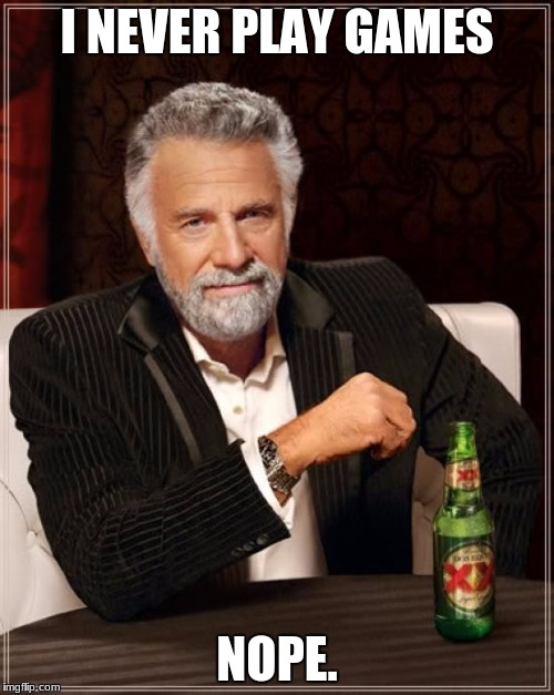 The Most Interesting Man In The World Meme | I NEVER PLAY GAMES NOPE. | image tagged in memes,the most interesting man in the world | made w/ Imgflip meme maker
