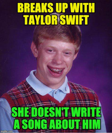 Bad Luck Brian Meme | BREAKS UP WITH TAYLOR SWIFT SHE DOESN'T WRITE A SONG ABOUT HIM | image tagged in memes,bad luck brian | made w/ Imgflip meme maker