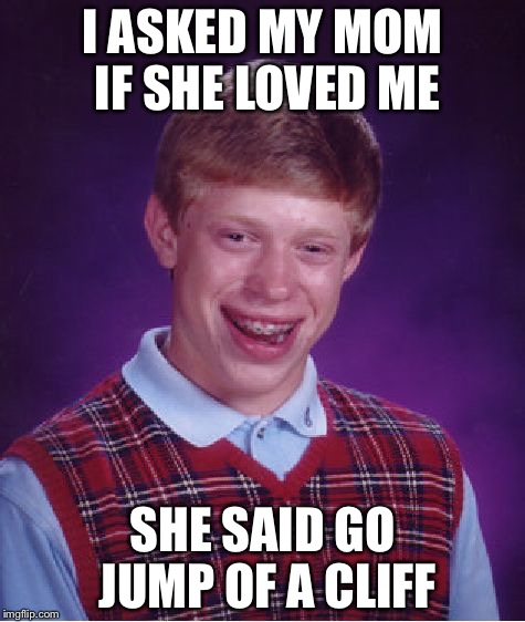 Bad Luck Brian Meme | I ASKED MY MOM IF SHE LOVED ME SHE SAID GO JUMP OF A CLIFF | image tagged in memes,bad luck brian | made w/ Imgflip meme maker