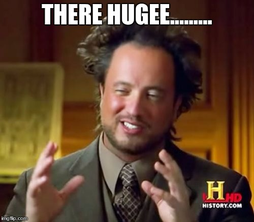 Ancient Aliens Meme | THERE HUGEE......... | image tagged in memes,ancient aliens | made w/ Imgflip meme maker