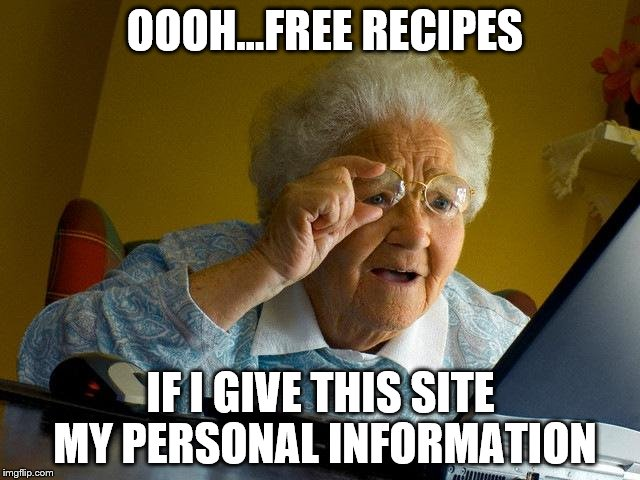 Grandma Finds The Internet | OOOH...FREE RECIPES IF I GIVE THIS SITE MY PERSONAL INFORMATION | image tagged in memes,grandma finds the internet | made w/ Imgflip meme maker