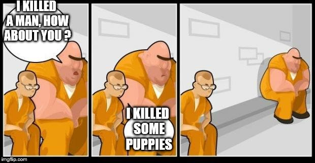 I killed a man, and you? | I KILLED A MAN, HOW ABOUT YOU ? I KILLED SOME PUPPIES | image tagged in i killed a man,and you | made w/ Imgflip meme maker