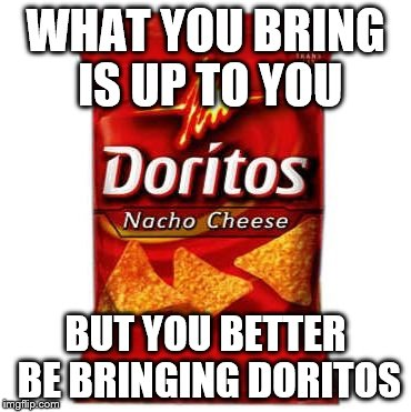 Doritos | WHAT YOU BRING IS UP TO YOU BUT YOU BETTER BE BRINGING DORITOS | image tagged in doritos | made w/ Imgflip meme maker