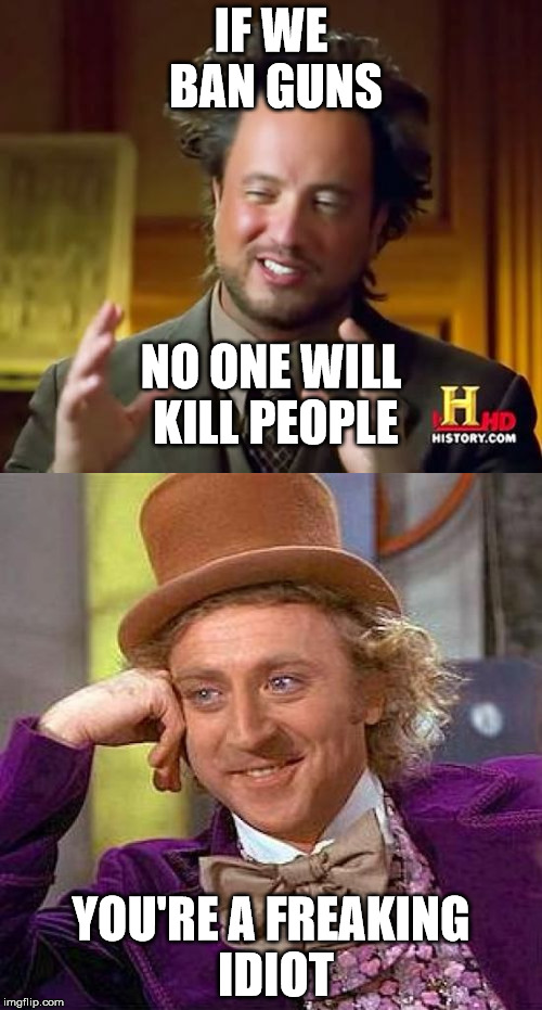 IF WE BAN GUNS YOU'RE A FREAKING IDIOT NO ONE WILL KILL PEOPLE | image tagged in special kind of stupid,stupid liberals | made w/ Imgflip meme maker
