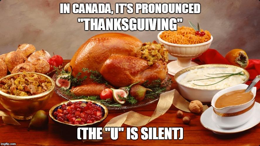 "Canadian Thanksgiving | IN CANADA, IT'S PRONOUNCED (THE ""U"" IS SILENT) ""THANKSGUIVING"" 