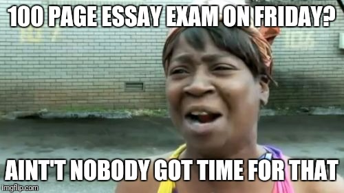 Aint nobody like exams | 100 PAGE ESSAY EXAM ON FRIDAY? AINT'T NOBODY GOT TIME FOR THAT | image tagged in memes,aint nobody got time for that,funny,funny memes,crazy,hilarious | made w/ Imgflip meme maker
