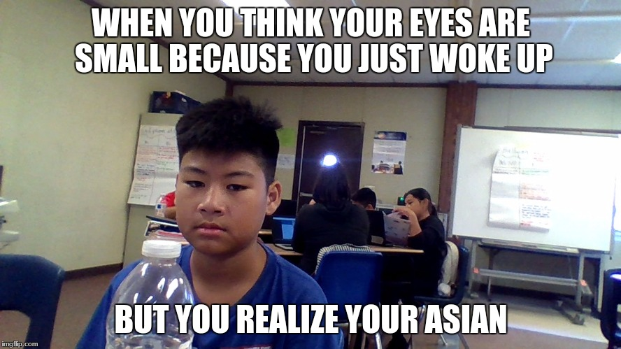 ASIAN BOY | WHEN YOU THINK YOUR EYES ARE SMALL BECAUSE YOU JUST WOKE UP BUT YOU REALIZE YOUR ASIAN | image tagged in memes,funny asian face,funny,gifs,first world problems | made w/ Imgflip meme maker