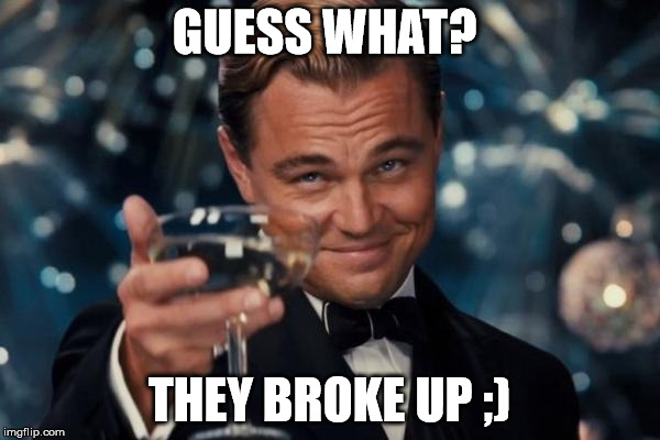 Leonardo Dicaprio Cheers Meme | GUESS WHAT? THEY BROKE UP ;) | image tagged in memes,leonardo dicaprio cheers | made w/ Imgflip meme maker