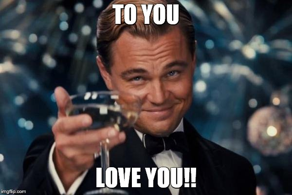 Leonardo Dicaprio Cheers Meme | TO YOU LOVE YOU!! | image tagged in memes,leonardo dicaprio cheers | made w/ Imgflip meme maker