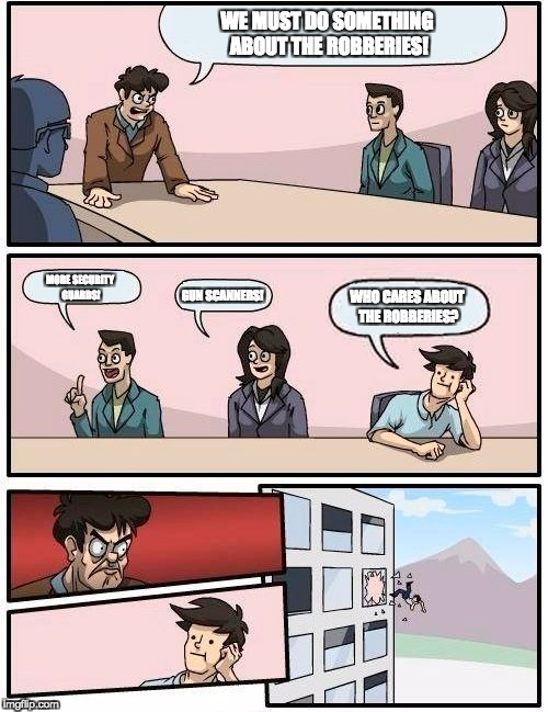 Boardroom Meeting Suggestion Meme | WE MUST DO SOMETHING ABOUT THE ROBBERIES! MORE SECURITY GUARDS! GUN SCANNERS! WHO CARES ABOUT THE ROBBERIES? | image tagged in memes,boardroom meeting suggestion | made w/ Imgflip meme maker