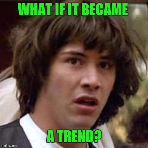 Conspiracy Keanu Meme | WHAT IF IT BECAME A TREND? | image tagged in memes,conspiracy keanu | made w/ Imgflip meme maker