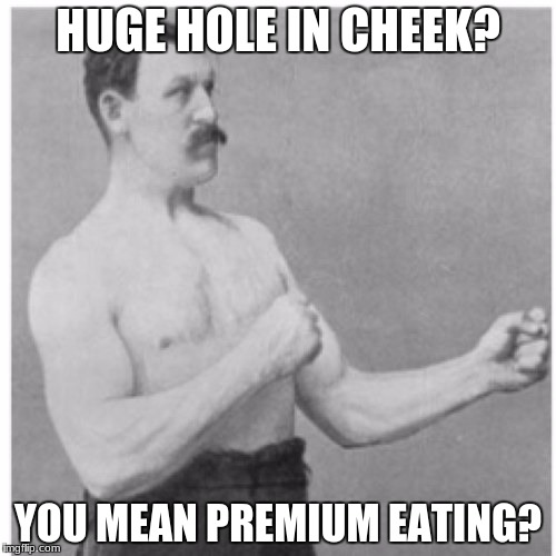 Overly Manly Man Meme | HUGE HOLE IN CHEEK? YOU MEAN PREMIUM EATING? | image tagged in memes,overly manly man | made w/ Imgflip meme maker