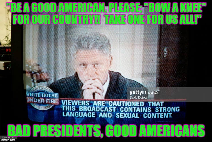 """BE A GOOD AMERICAN, PLEASE; ""BOW A KNEE"" FOR OUR COUNTRY!!  TAKE ONE FOR US ALL!"" BAD PRESIDENTS, GOOD AMERICANS 