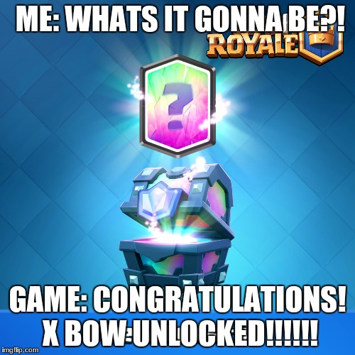 Legendary Let-down | ME: WHATS IT GONNA BE?! GAME: CONGRATULATIONS! X BOW UNLOCKED!!!!!! | image tagged in clash royale legendary chest | made w/ Imgflip meme maker