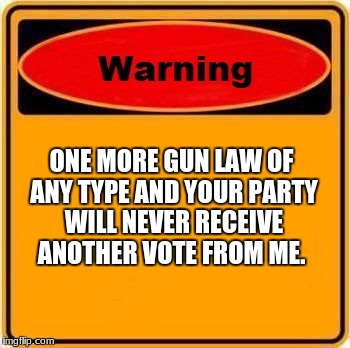 Warning Sign Meme | ONE MORE GUN LAW OF ANY TYPE AND YOUR PARTY WILL NEVER RECEIVE ANOTHER VOTE FROM ME. | image tagged in memes,warning sign | made w/ Imgflip meme maker