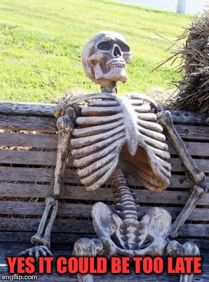 Waiting Skeleton Meme | YES IT COULD BE TOO LATE | image tagged in memes,waiting skeleton | made w/ Imgflip meme maker