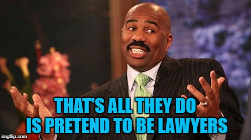 Steve Harvey Meme | THAT'S ALL THEY DO IS PRETEND TO BE LAWYERS | image tagged in memes,steve harvey | made w/ Imgflip meme maker