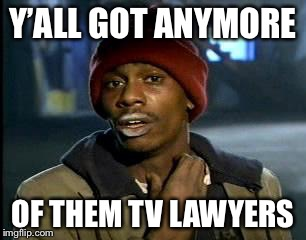 Y'all Got Any More Of That Meme | Y'ALL GOT ANYMORE OF THEM TV LAWYERS | image tagged in memes,yall got any more of | made w/ Imgflip meme maker