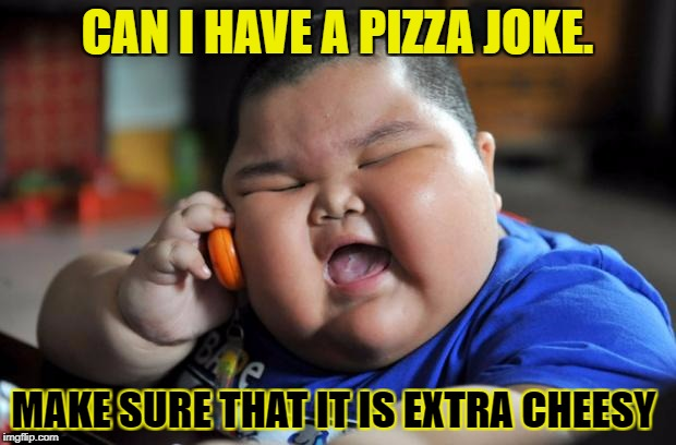 Fat Asian Kid | CAN I HAVE A PIZZA JOKE. MAKE SURE THAT IT IS EXTRA CHEESY | image tagged in fat asian kid | made w/ Imgflip meme maker