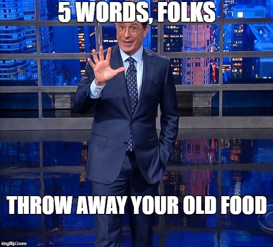 5 WORDS, FOLKS THROW AWAY YOUR OLD FOOD | image tagged in colbert | made w/ Imgflip meme maker