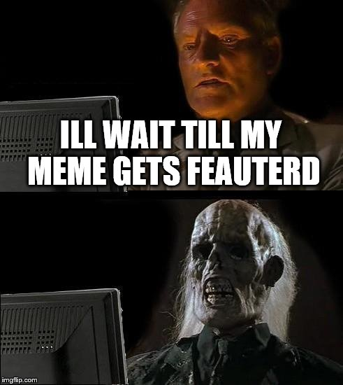Ill Just Wait Here Meme | ILL WAIT TILL MY MEME GETS FEAUTERD | image tagged in memes,ill just wait here | made w/ Imgflip meme maker