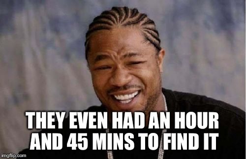 Yo Dawg Heard You Meme | THEY EVEN HAD AN HOUR AND 45 MINS TO FIND IT | image tagged in memes,yo dawg heard you | made w/ Imgflip meme maker