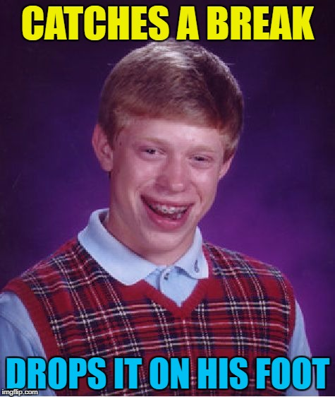 At least it was only one foot... :) | CATCHES A BREAK DROPS IT ON HIS FOOT | image tagged in memes,bad luck brian,catching a break,injury | made w/ Imgflip meme maker