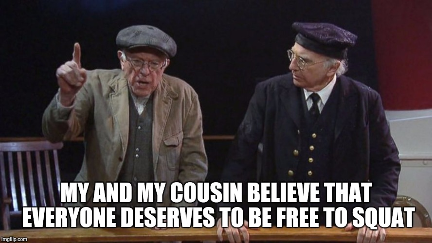 Sanders&David Gainzzz | MY AND MY COUSIN BELIEVE THAT EVERYONE DESERVES TO BE FREE TO SQUAT | image tagged in larry david,bernie sanders,gym | made w/ Imgflip meme maker